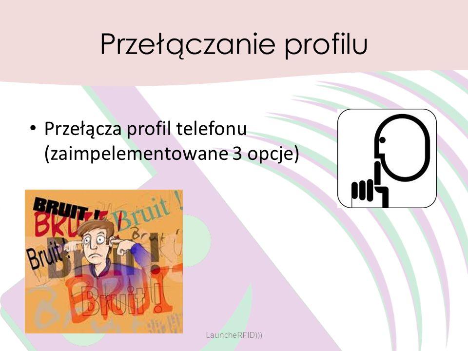 Przełączanie profilu Przełącza profil telefonu (zaimpelementowane 3 opcje) LauncheRFID)))