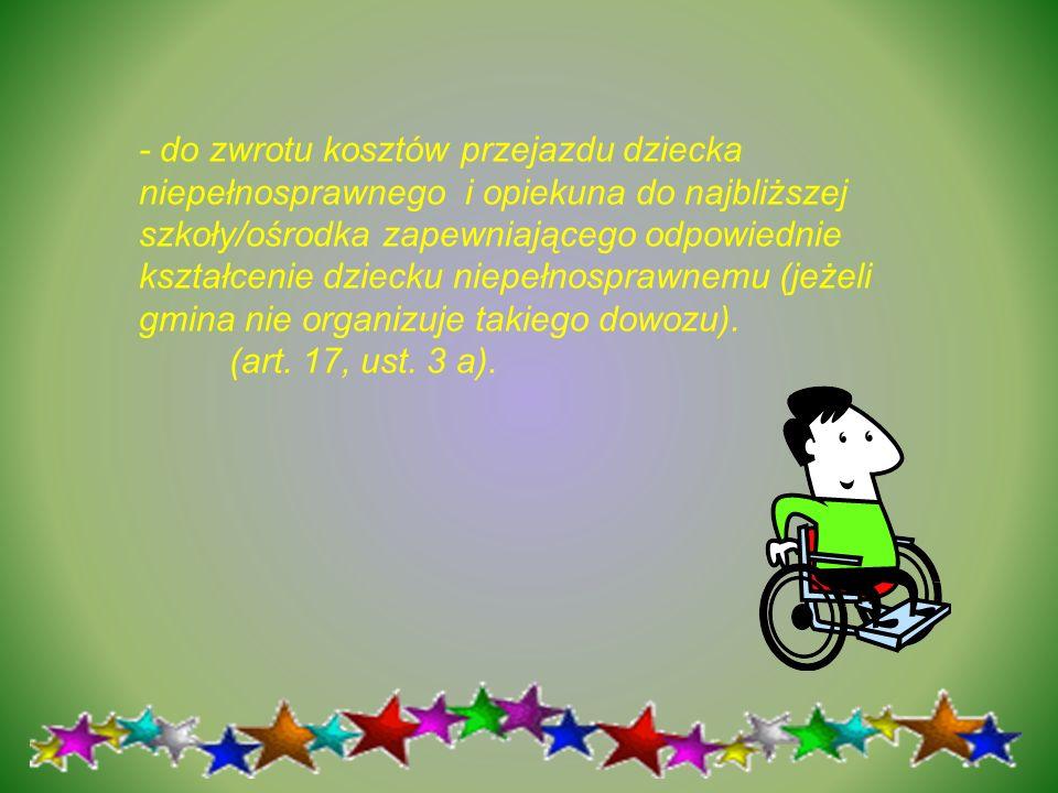 - do zwrotu kosztów przejazdu dziecka niepełnosprawnego i opiekuna do najbliższej szkoły/ośrodka zapewniającego odpowiednie kształcenie dziecku niepełnosprawnemu (jeżeli gmina nie organizuje takiego dowozu).