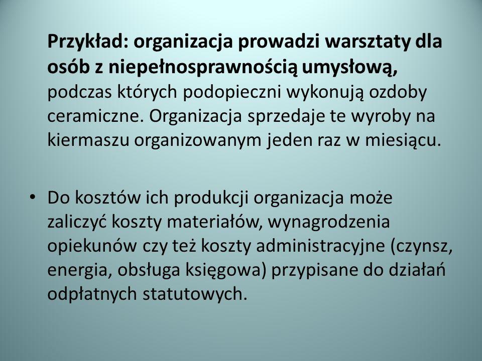 Przykład: organizacja prowadzi warsztaty dla osób z niepełnosprawnością umysłową, podczas których podopieczni wykonują ozdoby ceramiczne. Organizacja sprzedaje te wyroby na kiermaszu organizowanym jeden raz w miesiącu.