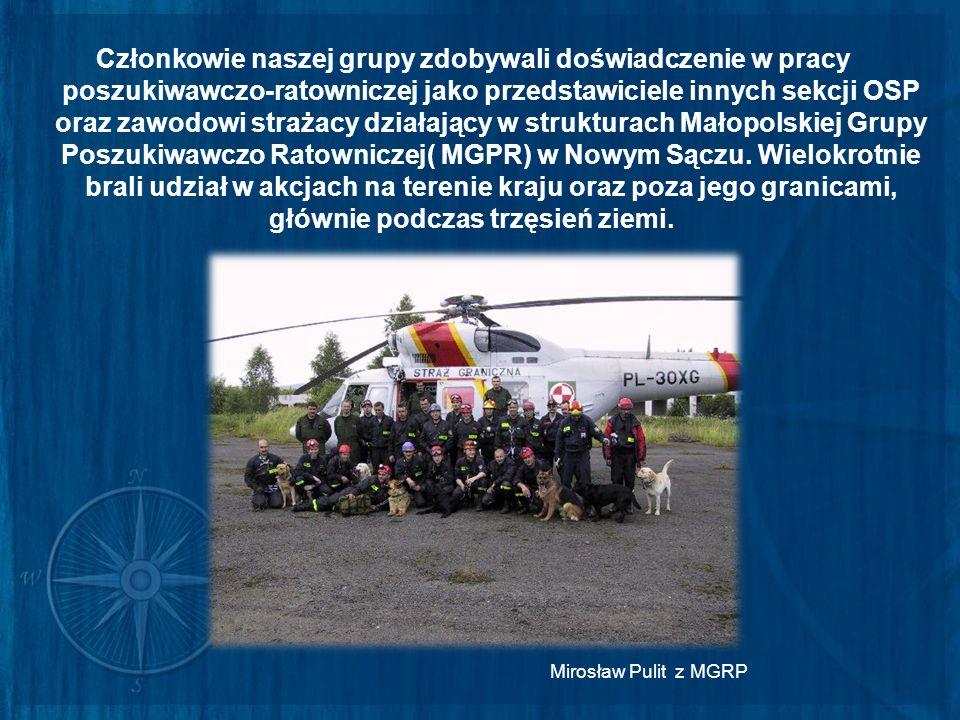 Członkowie naszej grupy zdobywali doświadczenie w pracy poszukiwawczo-ratowniczej jako przedstawiciele innych sekcji OSP oraz zawodowi strażacy działający w strukturach Małopolskiej Grupy Poszukiwawczo Ratowniczej( MGPR) w Nowym Sączu. Wielokrotnie brali udział w akcjach na terenie kraju oraz poza jego granicami, głównie podczas trzęsień ziemi.