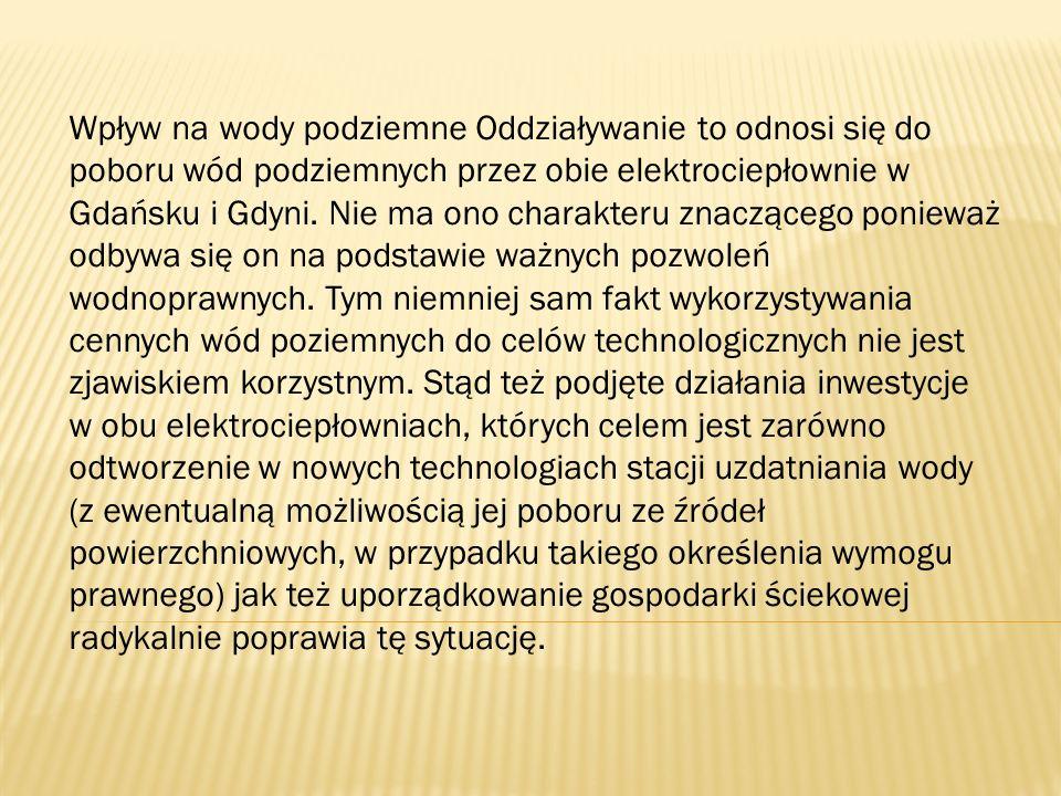 Wpływ na wody podziemne Oddziaływanie to odnosi się do poboru wód podziemnych przez obie elektrociepłownie w Gdańsku i Gdyni.