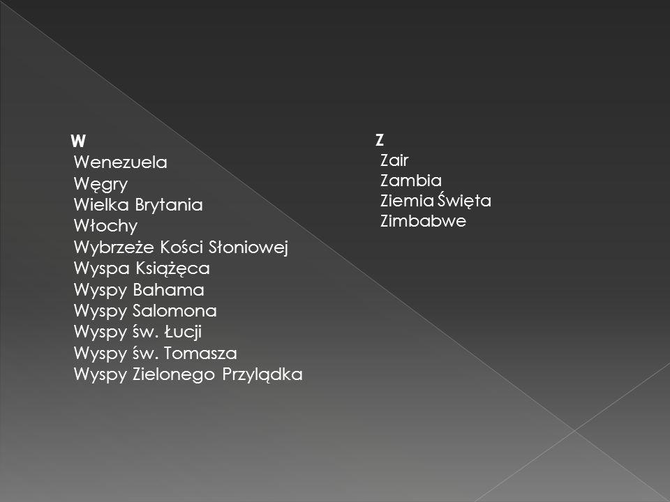 W Wenezuela Węgry Wielka Brytania Włochy Wybrzeże Kości Słoniowej Wyspa Książęca Wyspy Bahama Wyspy Salomona Wyspy św. Łucji Wyspy św. Tomasza Wyspy Zielonego Przylądka