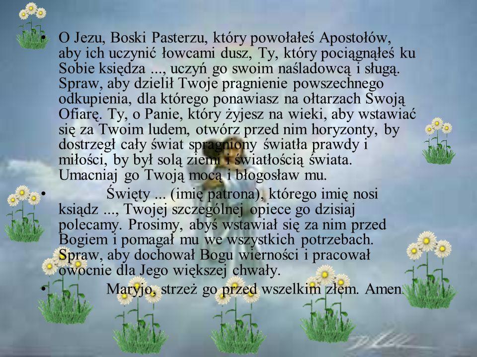 O Jezu, Boski Pasterzu, który powołałeś Apostołów, aby ich uczynić łowcami dusz, Ty, który pociągnąłeś ku Sobie księdza ..., uczyń go swoim naśladowcą i sługą. Spraw, aby dzielił Twoje pragnienie powszechnego odkupienia, dla którego ponawiasz na ołtarzach Swoją Ofiarę. Ty, o Panie, który żyjesz na wieki, aby wstawiać się za Twoim ludem, otwórz przed nim horyzonty, by dostrzegł cały świat spragniony światła prawdy i miłości, by był solą ziemi i światłością świata. Umacniaj go Twoją mocą i błogosław mu.
