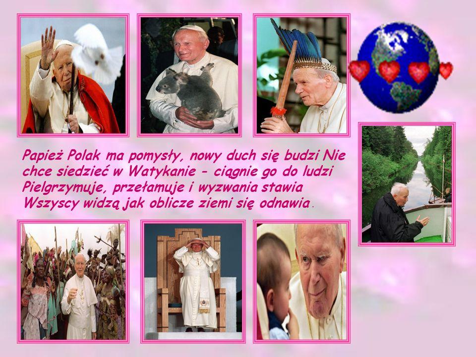 Papież Polak ma pomysły, nowy duch się budzi Nie chce siedzieć w Watykanie - ciągnie go do ludzi Pielgrzymuje, przełamuje i wyzwania stawia Wszyscy widzą jak oblicze ziemi się odnawia .