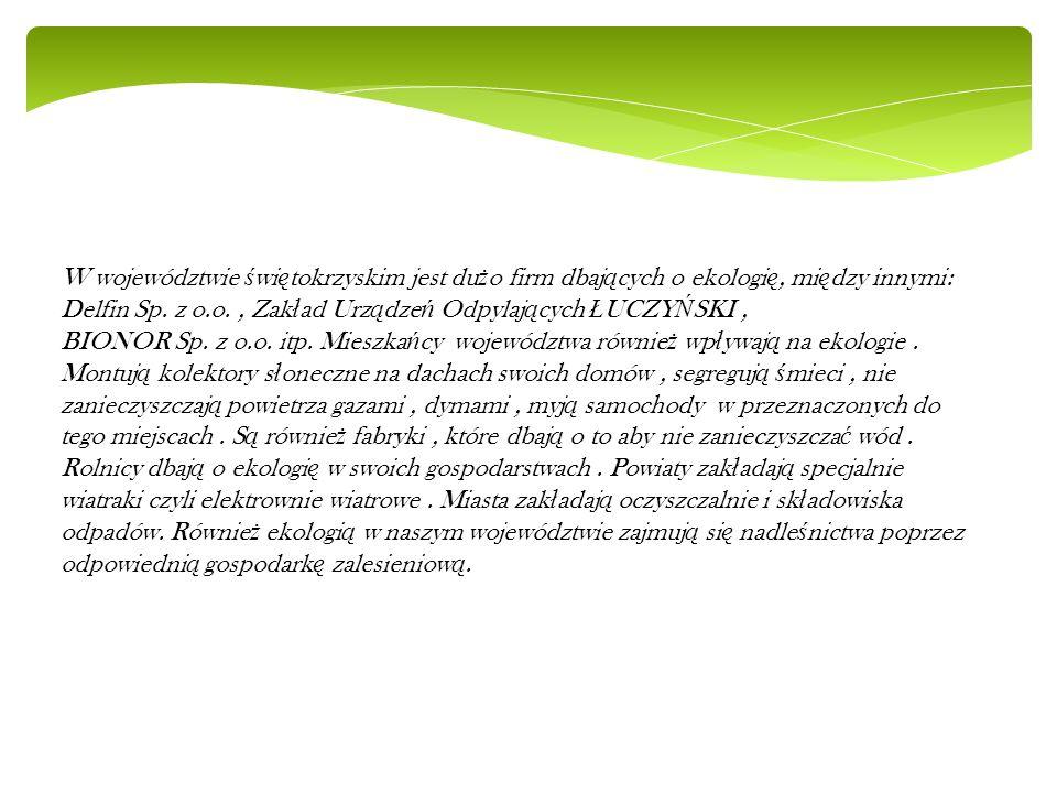 W województwie świętokrzyskim jest dużo firm dbających o ekologię, między innymi: Delfin Sp. z o.o. , Zakład Urządzeń Odpylających ŁUCZYŃSKI ,