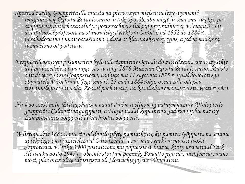 Spośród zasług Goepperta dla miasta na pierwszym miejscu należy wymienić reorganizację Ogrodu Botanicznego w taki sposób, aby mógł w znacznie większym stopniu niż dotychczas służyć powszechnej edukacji przyrodniczej. W ciągu 32 lat działalności profesora na stanowisku dyrektora Ogrodu, od 1852 do 1884 r., przebudowano i unowocześniono 3 duże szklarnie ekspozycyjne, a jedną mniejszą wzniesiono od podstaw.