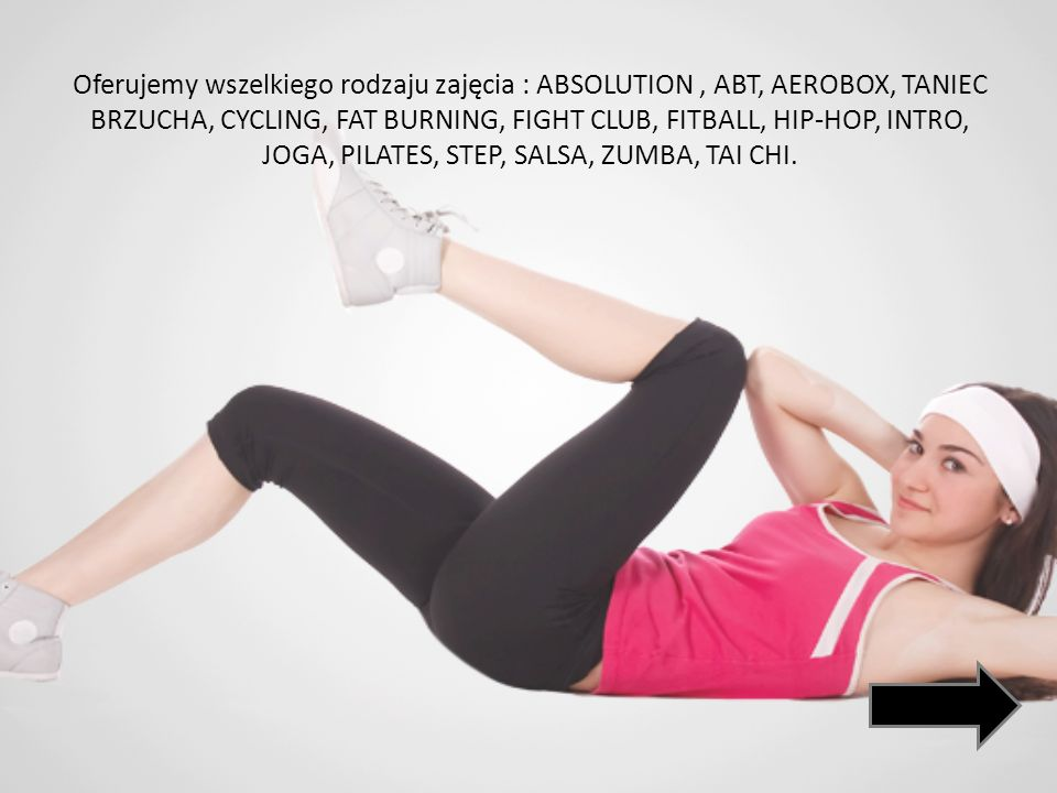 Oferujemy wszelkiego rodzaju zajęcia : ABSOLUTION , ABT, AEROBOX, TANIEC BRZUCHA, CYCLING, FAT BURNING, FIGHT CLUB, FITBALL, HIP-HOP, INTRO, JOGA, PILATES, STEP, SALSA, ZUMBA, TAI CHI.