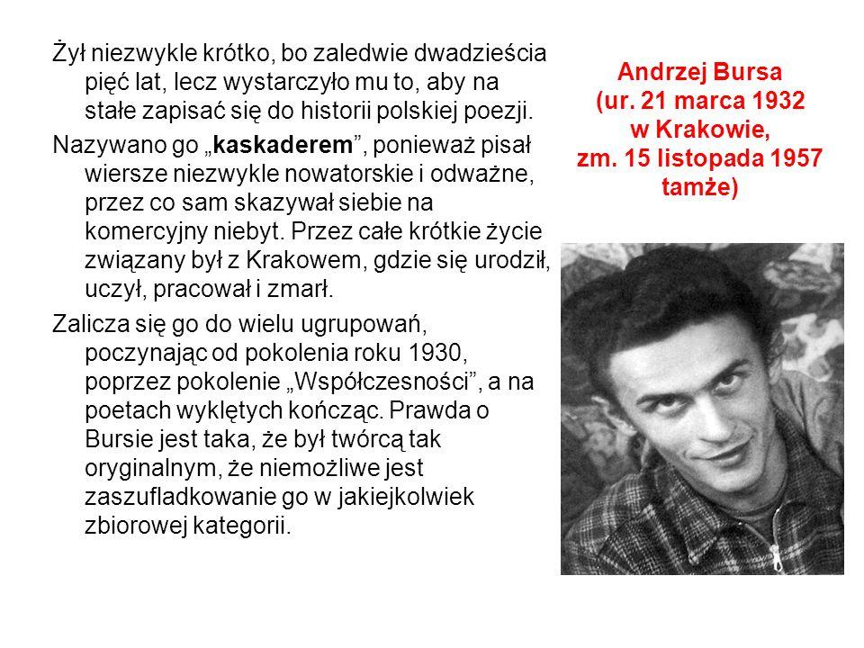 """Żył niezwykle krótko, bo zaledwie dwadzieścia pięć lat, lecz wystarczyło mu to, aby na stałe zapisać się do historii polskiej poezji. Nazywano go """"kaskaderem , ponieważ pisał wiersze niezwykle nowatorskie i odważne, przez co sam skazywał siebie na komercyjny niebyt. Przez całe krótkie życie związany był z Krakowem, gdzie się urodził, uczył, pracował i zmarł. Zalicza się go do wielu ugrupowań, poczynając od pokolenia roku 1930, poprzez pokolenie """"Współczesności , a na poetach wyklętych kończąc. Prawda o Bursie jest taka, że był twórcą tak oryginalnym, że niemożliwe jest zaszufladkowanie go w jakiejkolwiek zbiorowej kategorii."""