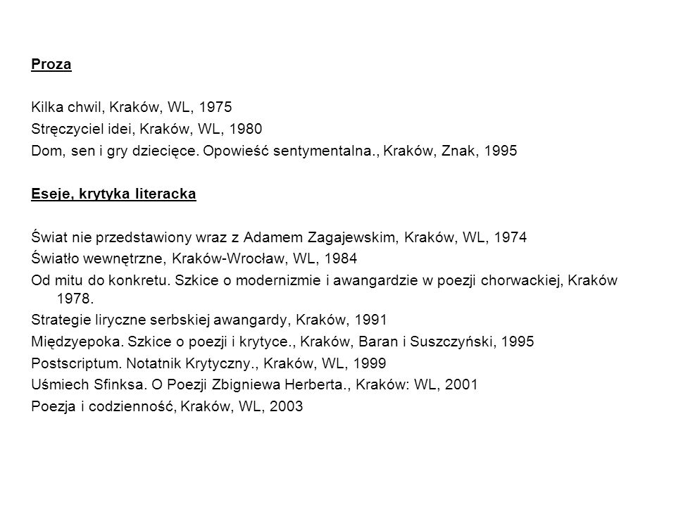 Proza Kilka chwil, Kraków, WL, 1975. Stręczyciel idei, Kraków, WL, 1980. Dom, sen i gry dziecięce. Opowieść sentymentalna., Kraków, Znak, 1995.