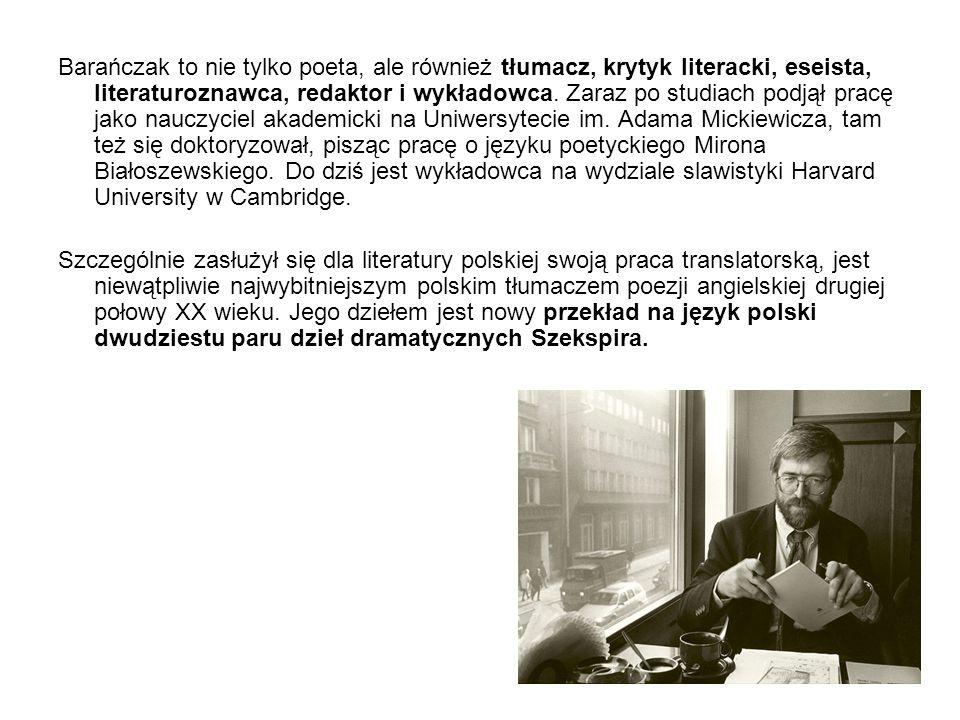 Barańczak to nie tylko poeta, ale również tłumacz, krytyk literacki, eseista, literaturoznawca, redaktor i wykładowca. Zaraz po studiach podjął pracę jako nauczyciel akademicki na Uniwersytecie im. Adama Mickiewicza, tam też się doktoryzował, pisząc pracę o języku poetyckiego Mirona Białoszewskiego. Do dziś jest wykładowca na wydziale slawistyki Harvard University w Cambridge.
