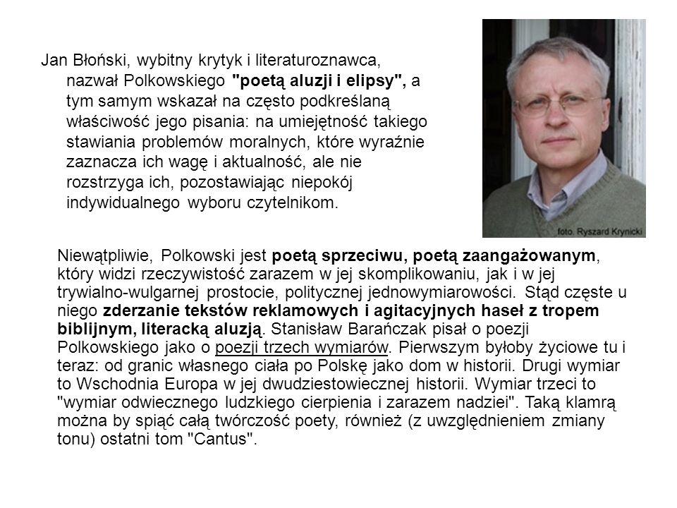 Jan Błoński, wybitny krytyk i literaturoznawca, nazwał Polkowskiego poetą aluzji i elipsy , a tym samym wskazał na często podkreślaną właściwość jego pisania: na umiejętność takiego stawiania problemów moralnych, które wyraźnie zaznacza ich wagę i aktualność, ale nie rozstrzyga ich, pozostawiając niepokój indywidualnego wyboru czytelnikom.