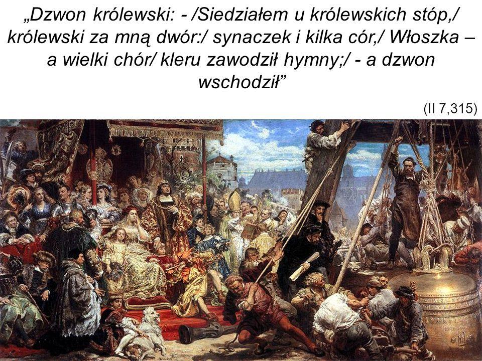 """""""Dzwon królewski: - /Siedziałem u królewskich stóp,/ królewski za mną dwór:/ synaczek i kilka cór,/ Włoszka – a wielki chór/ kleru zawodził hymny;/ - a dzwon wschodził"""