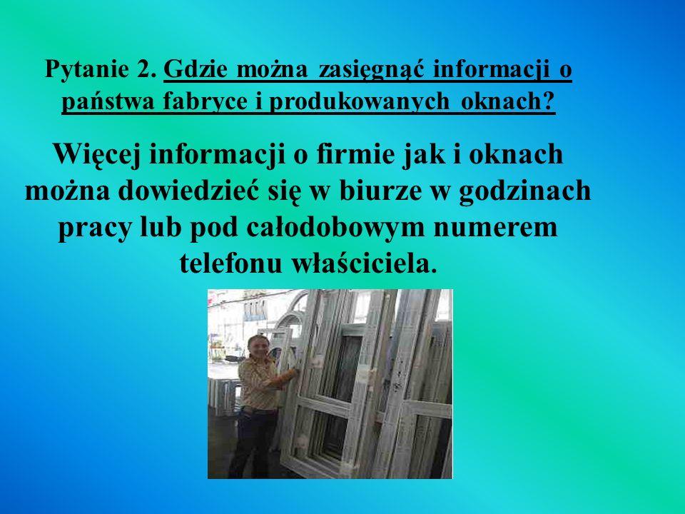 Pytanie 2. Gdzie można zasięgnąć informacji o państwa fabryce i produkowanych oknach