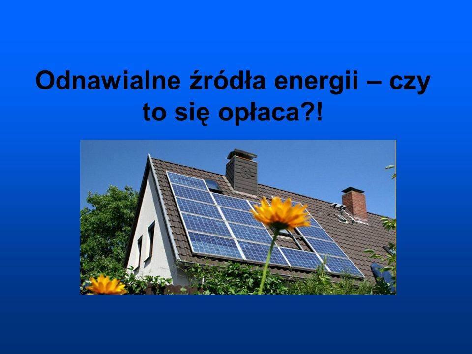 Odnawialne źródła energii – czy to się opłaca !