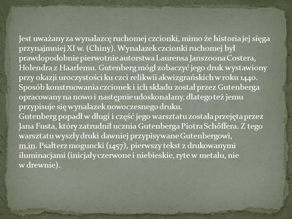 Jest uważany za wynalazcę ruchomej czcionki, mimo że historia jej sięga przynajmniej XI w. (Chiny). Wynalazek czcionki ruchomej był prawdopodobnie pierwotnie autorstwa Laurensa Janszoona Costera, Holendra z Haarlemu. Gutenberg mógł zobaczyć jego druk wystawiony przy okazji uroczystości ku czci relikwii akwizgrańskich w roku 1440. Sposób konstruowania czcionek i ich składu został przez Gutenberga opracowany na nowo i następnie udoskonalany, dlatego też jemu przypisuje się wynalazek nowoczesnego druku.