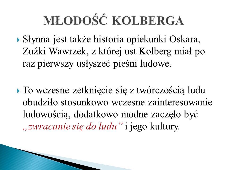 MŁODOŚĆ KOLBERGA Słynna jest także historia opiekunki Oskara, Zuźki Wawrzek, z której ust Kolberg miał po raz pierwszy usłyszeć pieśni ludowe.