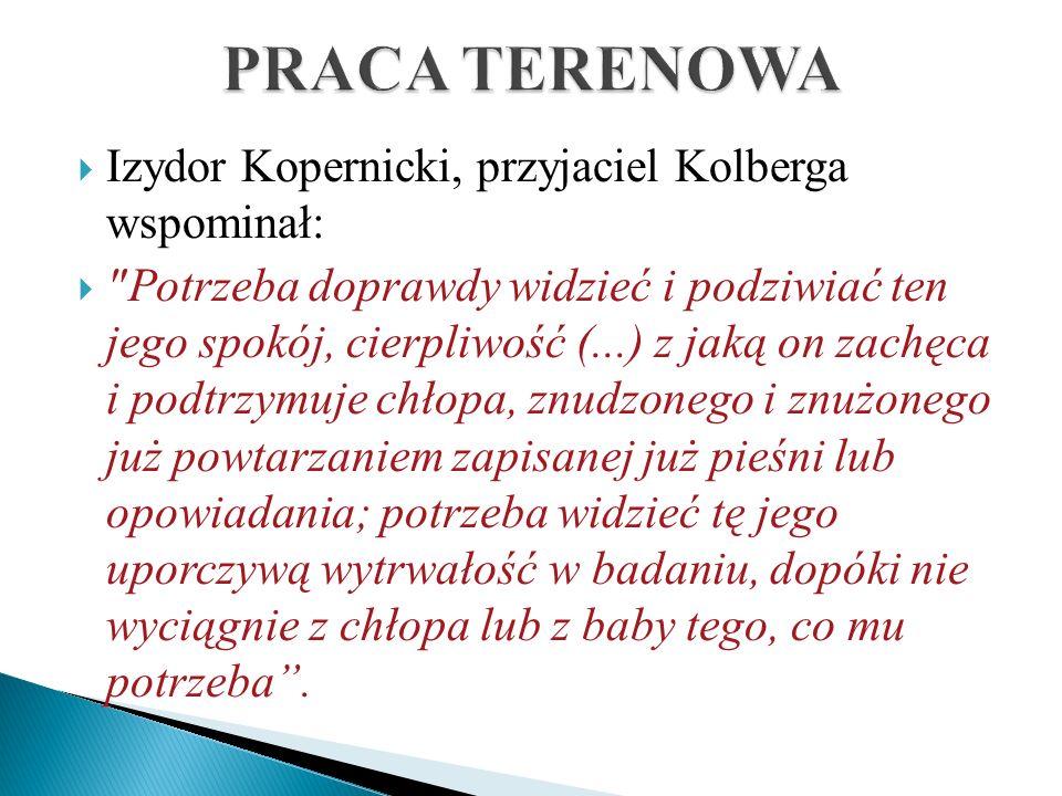 PRACA TERENOWA Izydor Kopernicki, przyjaciel Kolberga wspominał: