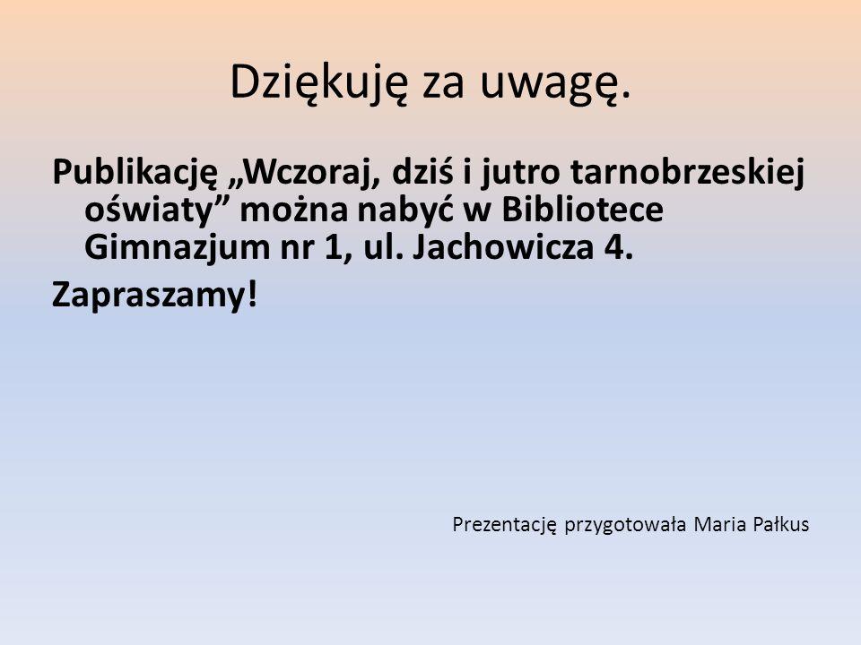 """Dziękuję za uwagę. Publikację """"Wczoraj, dziś i jutro tarnobrzeskiej oświaty można nabyć w Bibliotece Gimnazjum nr 1, ul. Jachowicza 4."""
