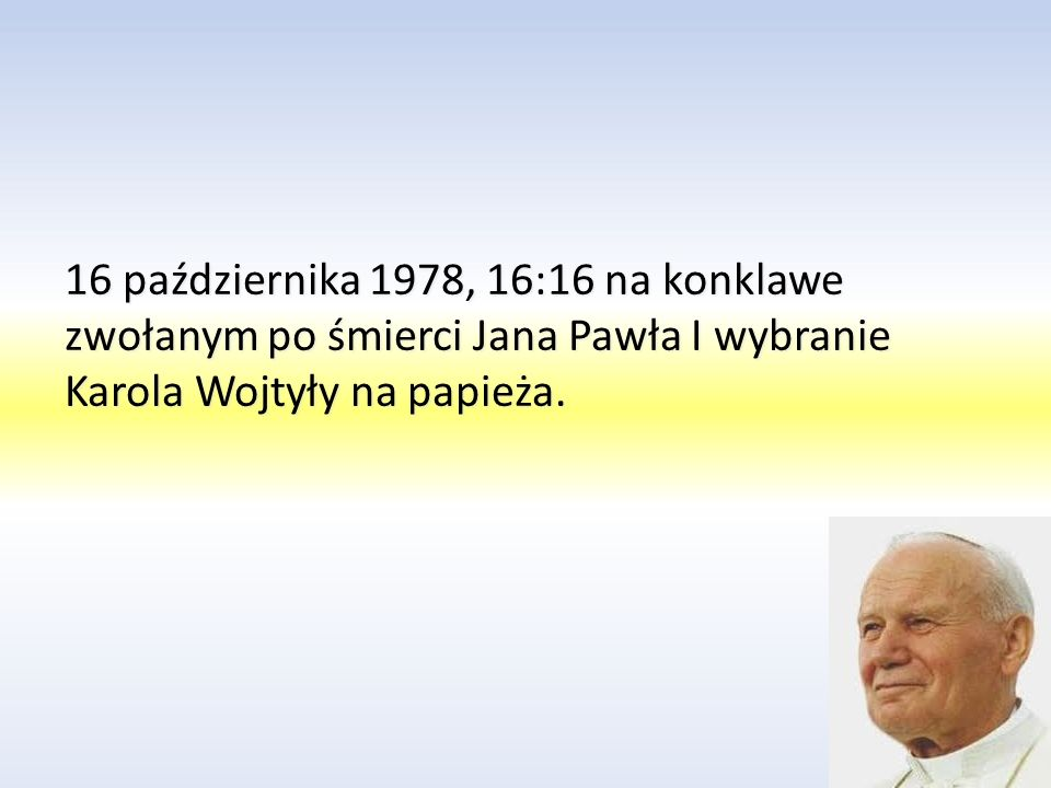 16 października 1978, 16:16 na konklawe zwołanym po śmierci Jana Pawła I wybranie Karola Wojtyły na papieża.