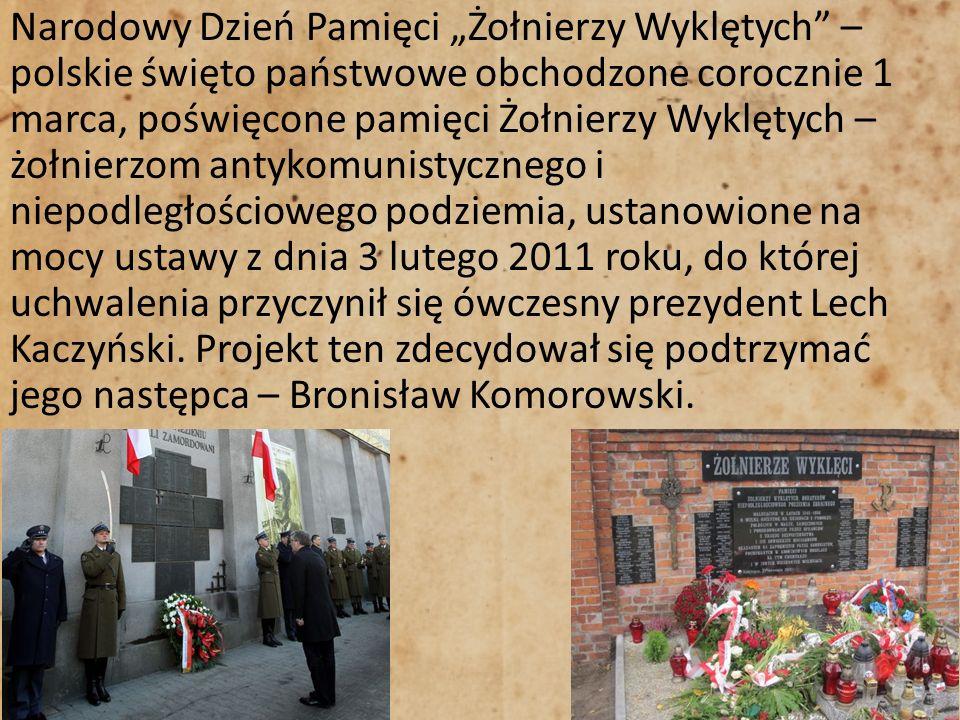 """Narodowy Dzień Pamięci """"Żołnierzy Wyklętych – polskie święto państwowe obchodzone corocznie 1 marca, poświęcone pamięci Żołnierzy Wyklętych – żołnierzom antykomunistycznego i niepodległościowego podziemia, ustanowione na mocy ustawy z dnia 3 lutego 2011 roku, do której uchwalenia przyczynił się ówczesny prezydent Lech Kaczyński."""