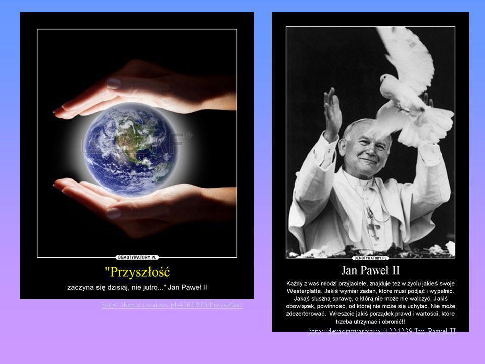 http://demotywatory.pl/4261916/Przyszlosc http://demotywatory.pl/4224239/Jan-Pawel-II