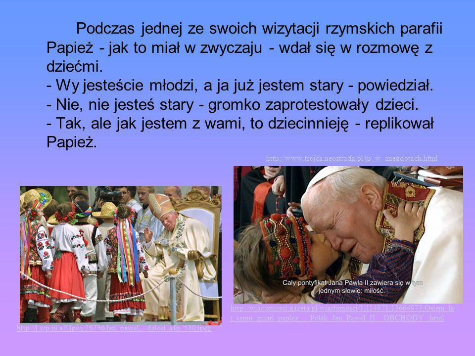 Podczas jednej ze swoich wizytacji rzymskich parafii Papież - jak to miał w zwyczaju - wdał się w rozmowę z dziećmi. - Wy jesteście młodzi, a ja już jestem stary - powiedział. - Nie, nie jesteś stary - gromko zaprotestowały dzieci. - Tak, ale jak jestem z wami, to dziecinnieję - replikował Papież.