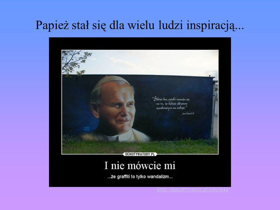 Papież stał się dla wielu ludzi inspiracją...