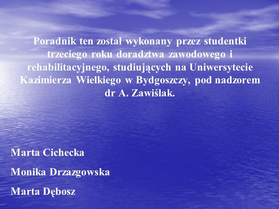 Poradnik ten został wykonany przez studentki trzeciego roku doradztwa zawodowego i rehabilitacyjnego, studiujących na Uniwersytecie Kazimierza Wielkiego w Bydgoszczy, pod nadzorem dr A. Zawiślak.