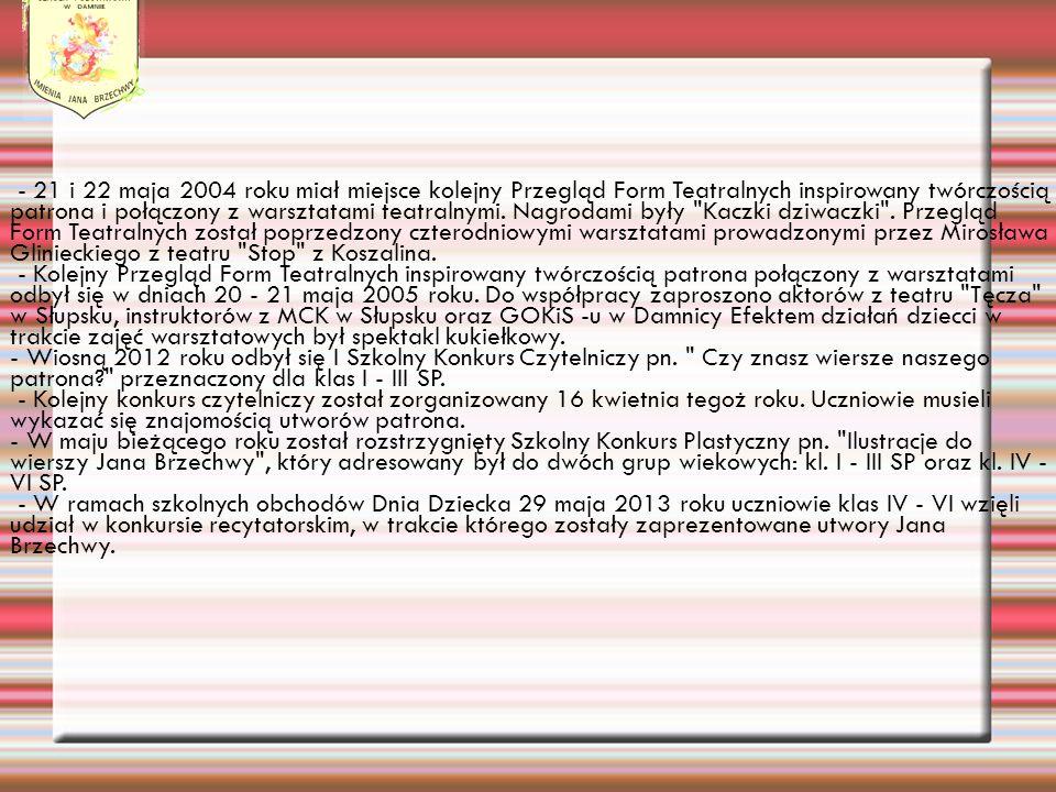 - 21 i 22 maja 2004 roku miał miejsce kolejny Przegląd Form Teatralnych inspirowany twórczością patrona i połączony z warsztatami teatralnymi. Nagrodami były Kaczki dziwaczki . Przegląd Form Teatralnych został poprzedzony czterodniowymi warsztatami prowadzonymi przez Mirosława Glinieckiego z teatru Stop z Koszalina.