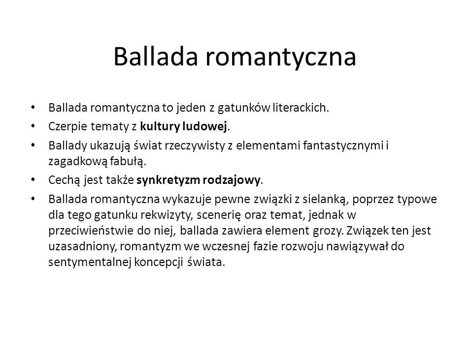 Ballada romantyczna Ballada romantyczna to jeden z gatunków literackich. Czerpie tematy z kultury ludowej.