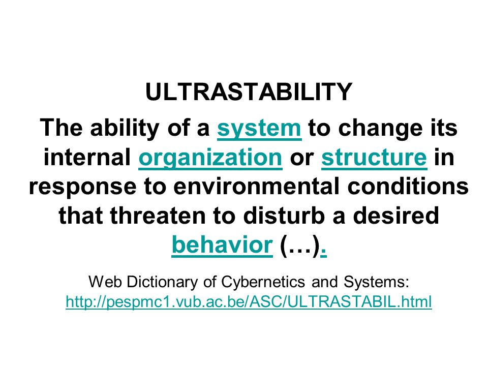 ULTRASTABILITY The ability of a system to change its internal organization or structure in response to environmental conditions that threaten to disturb a desired behavior (…).