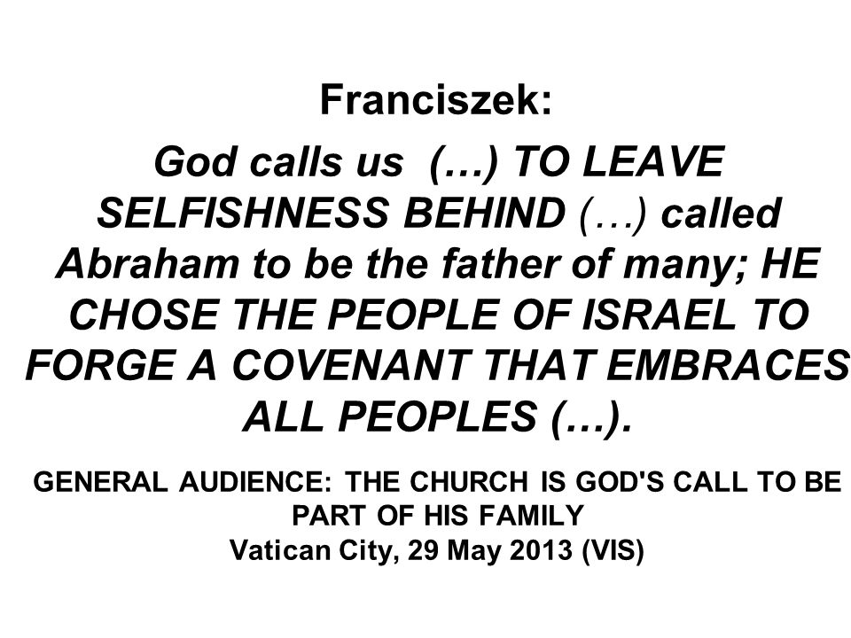 Franciszek: God calls us (…) TO LEAVE SELFISHNESS BEHIND (…) called Abraham to be the father of many; HE CHOSE THE PEOPLE OF ISRAEL TO FORGE A COVENANT THAT EMBRACES ALL PEOPLES (…).