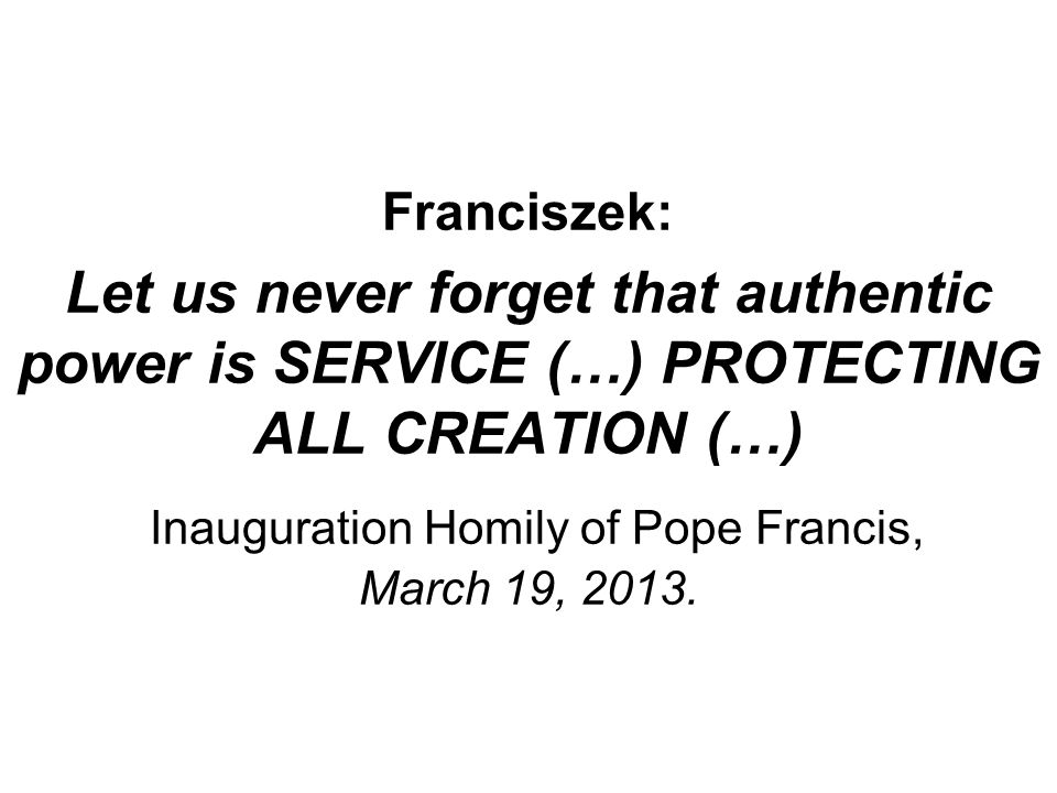 Franciszek: Let us never forget that authentic power is SERVICE (…) PROTECTING ALL CREATION (…) Inauguration Homily of Pope Francis, March 19, 2013.