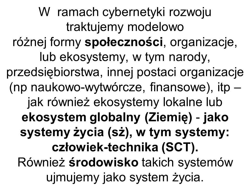 W ramach cybernetyki rozwoju traktujemy modelowo różnej formy społeczności, organizacje, lub ekosystemy, w tym narody, przedsiębiorstwa, innej postaci organizacje (np naukowo-wytwórcze, finansowe), itp – jak również ekosystemy lokalne lub ekosystem globalny (Ziemię) - jako systemy życia (sż), w tym systemy: człowiek-technika (SCT).