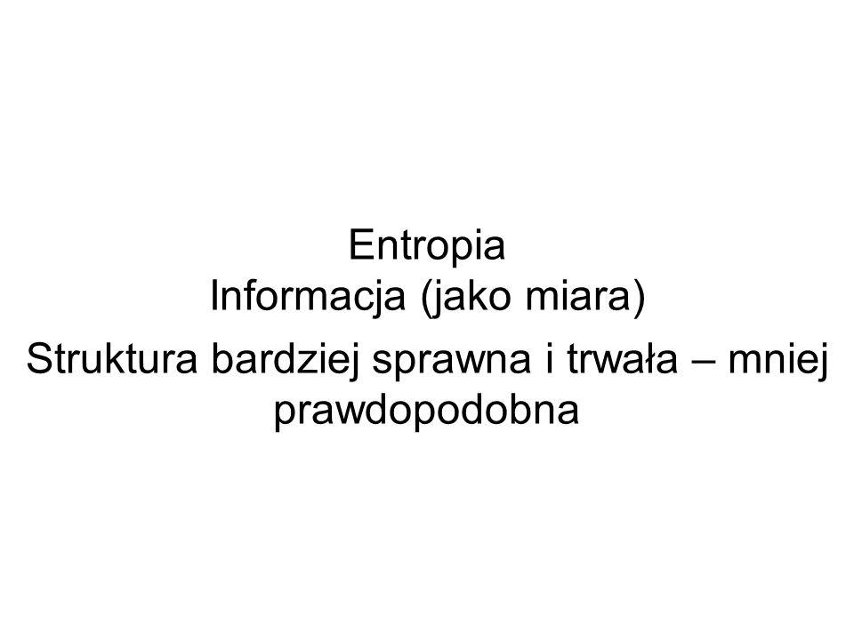 Entropia Informacja (jako miara) Struktura bardziej sprawna i trwała – mniej prawdopodobna