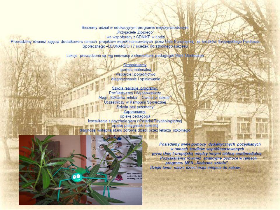 """Bierzemy udział w edukacyjnym programie międzynarodowym """"Przyjaciele Zippiego we współpracy z CDNiKP w Łodzi Prowadzimy również zajęcia dodatkowe w ramach projektów współfinansowanych przez Unie Europejską ze środków Eropejskliego Funduszu Społecznego –LEONARDO i 7 scieżek do szkolnego sukcesu Lekcje prowadzone są wg innowacji z elementami pedagogiki Marii Montessori Organizujemy pomoc materialną wsparcie i poradnictwo diagnozowanie i opiniowanie Szkoła realizuje programy: Profilaktyczny i Wychowawczy Akcji ,,Szklanka mleka ,,Owoce w szkole Uczestniczy w Kampanii Społecznej """"Szkoła bez przemocy Zapewniamy: opiekę pedagoga konsultacje z psychologiem z Poradni Psychologicznej opiekę pielęgniarki szkolnej diagnozę wstępną stanu zdrowia dzieci przez lekarza szkolnego Posiadamy wiele pomocy dydaktycznych pozyskanych w ramach środków współfinansowanych przez Unię Europejską między innymi tablicę multimedialną Pozyskaliśmy również atrakcyjne pomoce w ramach programu MEN ,,Radosna szkoła ."""