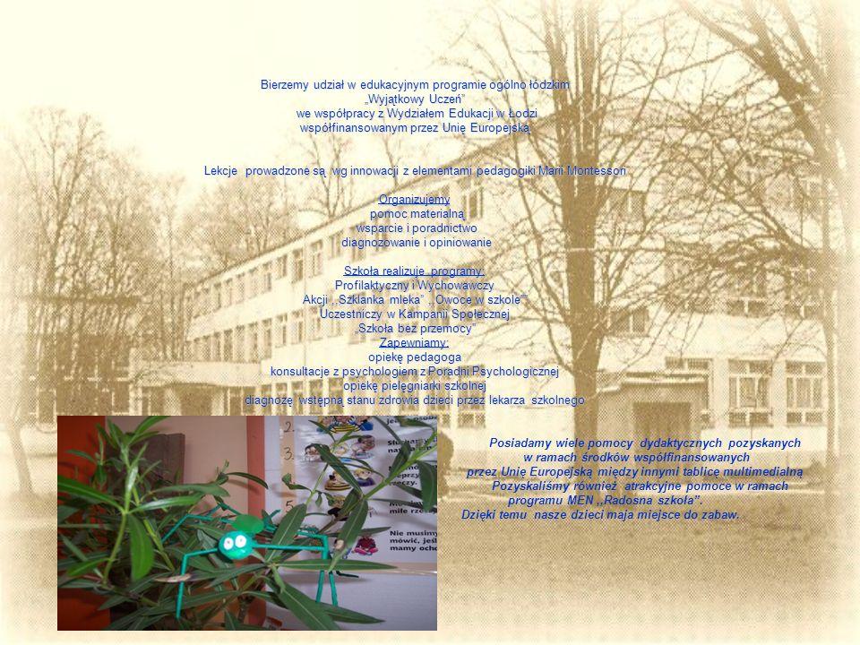 """Bierzemy udział w edukacyjnym programie ogólno łódzkim """"Wyjątkowy Uczeń we współpracy z Wydziałem Edukacji w Łodzi współfinansowanym przez Unię Europejską Lekcje prowadzone są wg innowacji z elementami pedagogiki Marii Montessori Organizujemy pomoc materialną wsparcie i poradnictwo diagnozowanie i opiniowanie Szkoła realizuje programy: Profilaktyczny i Wychowawczy Akcji ,,Szklanka mleka ,,Owoce w szkole Uczestniczy w Kampanii Społecznej """"Szkoła bez przemocy Zapewniamy: opiekę pedagoga konsultacje z psychologiem z Poradni Psychologicznej opiekę pielęgniarki szkolnej diagnozę wstępną stanu zdrowia dzieci przez lekarza szkolnego Posiadamy wiele pomocy dydaktycznych pozyskanych w ramach środków współfinansowanych przez Unię Europejską między innymi tablicę multimedialną Pozyskaliśmy również atrakcyjne pomoce w ramach programu MEN ,,Radosna szkoła ."""