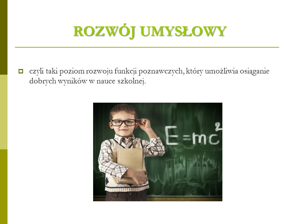 ROZWÓJ UMYSŁOWY czyli taki poziom rozwoju funkcji poznawczych, który umożliwia osiąganie dobrych wyników w nauce szkolnej.
