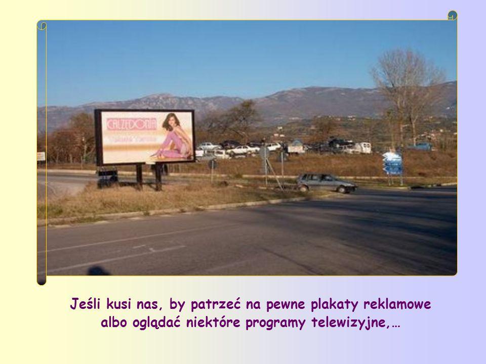 Jeśli kusi nas, by patrzeć na pewne plakaty reklamowe albo oglądać niektóre programy telewizyjne,…