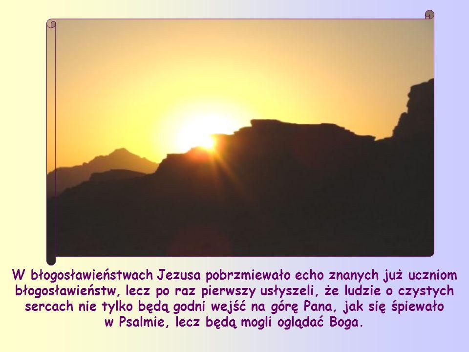 W błogosławieństwach Jezusa pobrzmiewało echo znanych już uczniom błogosławieństw, lecz po raz pierwszy usłyszeli, że ludzie o czystych sercach nie tylko będą godni wejść na górę Pana, jak się śpiewało w Psalmie, lecz będą mogli oglądać Boga.