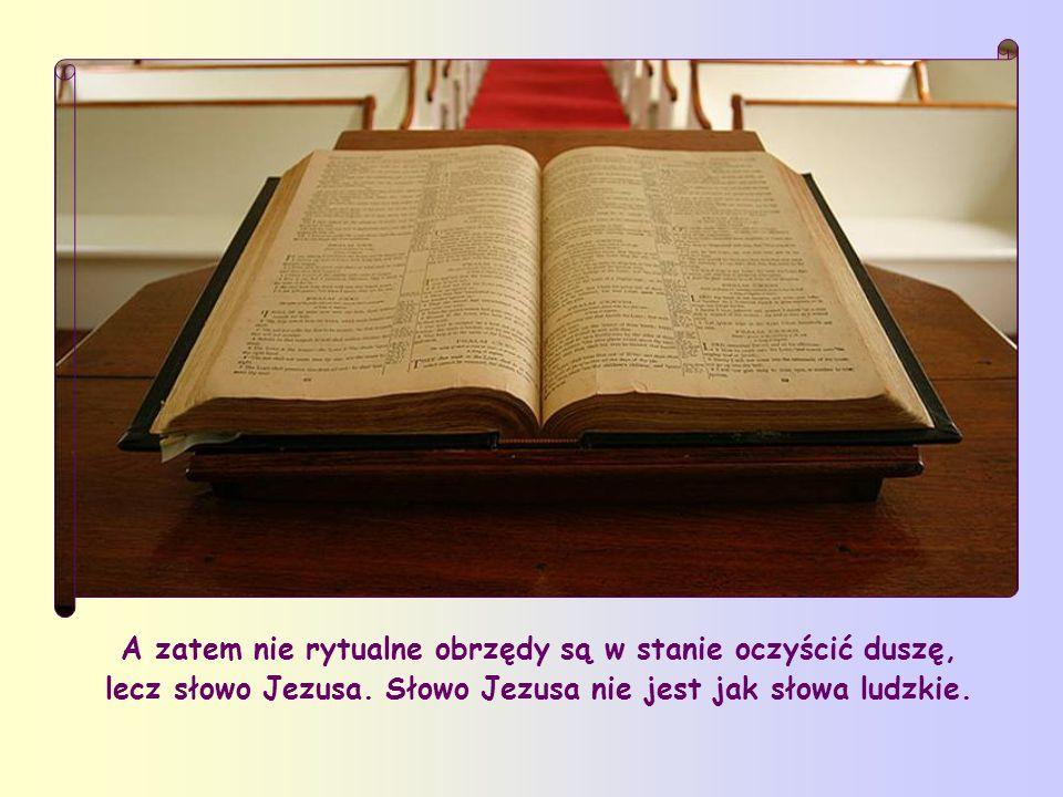A zatem nie rytualne obrzędy są w stanie oczyścić duszę, lecz słowo Jezusa.