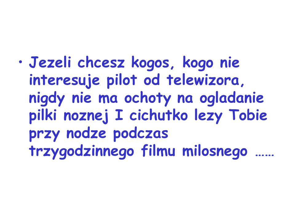 Jezeli chcesz kogos, kogo nie interesuje pilot od telewizora, nigdy nie ma ochoty na ogladanie pilki noznej I cichutko lezy Tobie przy nodze podczas trzygodzinnego filmu milosnego ……