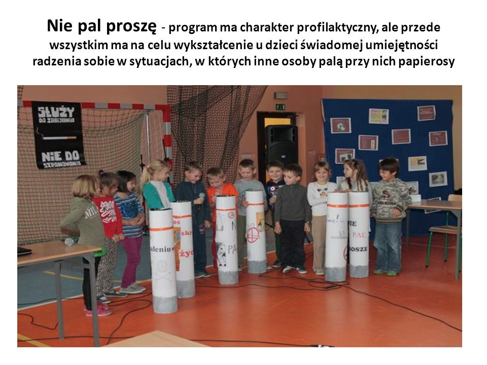 Nie pal proszę - program ma charakter profilaktyczny, ale przede wszystkim ma na celu wykształcenie u dzieci świadomej umiejętności radzenia sobie w sytuacjach, w których inne osoby palą przy nich papierosy