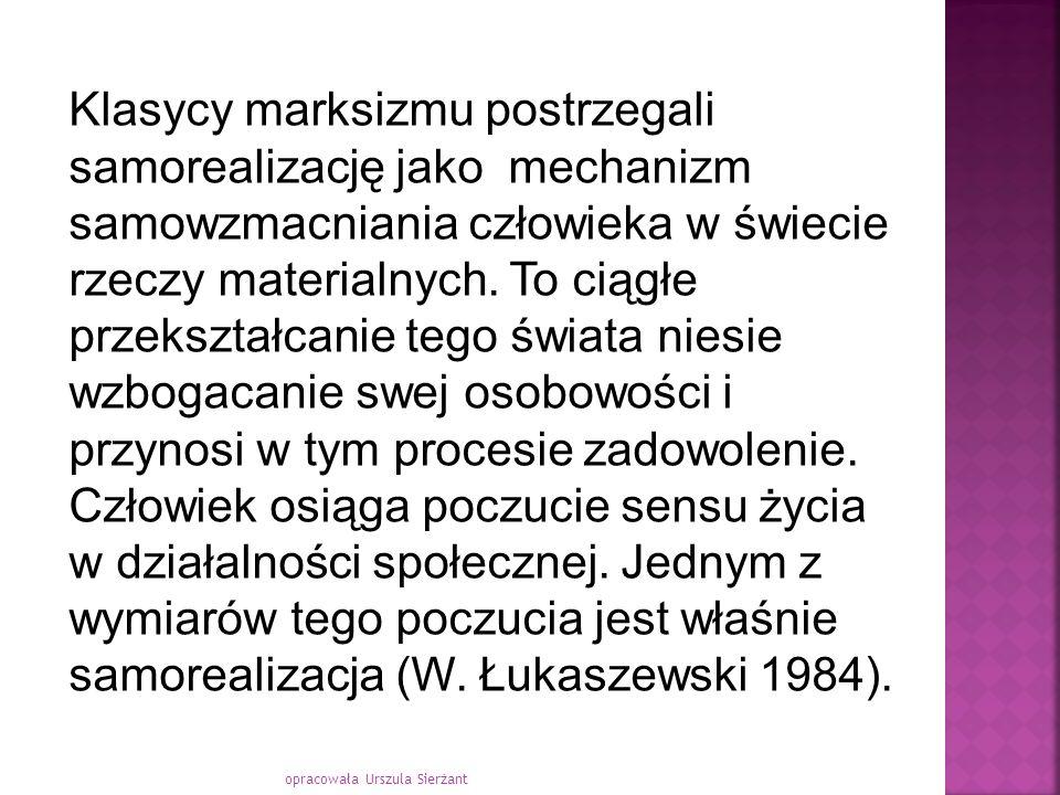 Klasycy marksizmu postrzegali samorealizację jako mechanizm samowzmacniania człowieka w świecie rzeczy materialnych. To ciągłe przekształcanie tego świata niesie wzbogacanie swej osobowości i przynosi w tym procesie zadowolenie. Człowiek osiąga poczucie sensu życia w działalności społecznej. Jednym z wymiarów tego poczucia jest właśnie samorealizacja (W. Łukaszewski 1984).