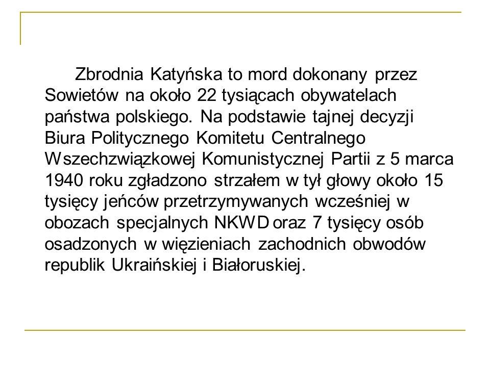Zbrodnia Katyńska to mord dokonany przez Sowietów na około 22 tysiącach obywatelach państwa polskiego.