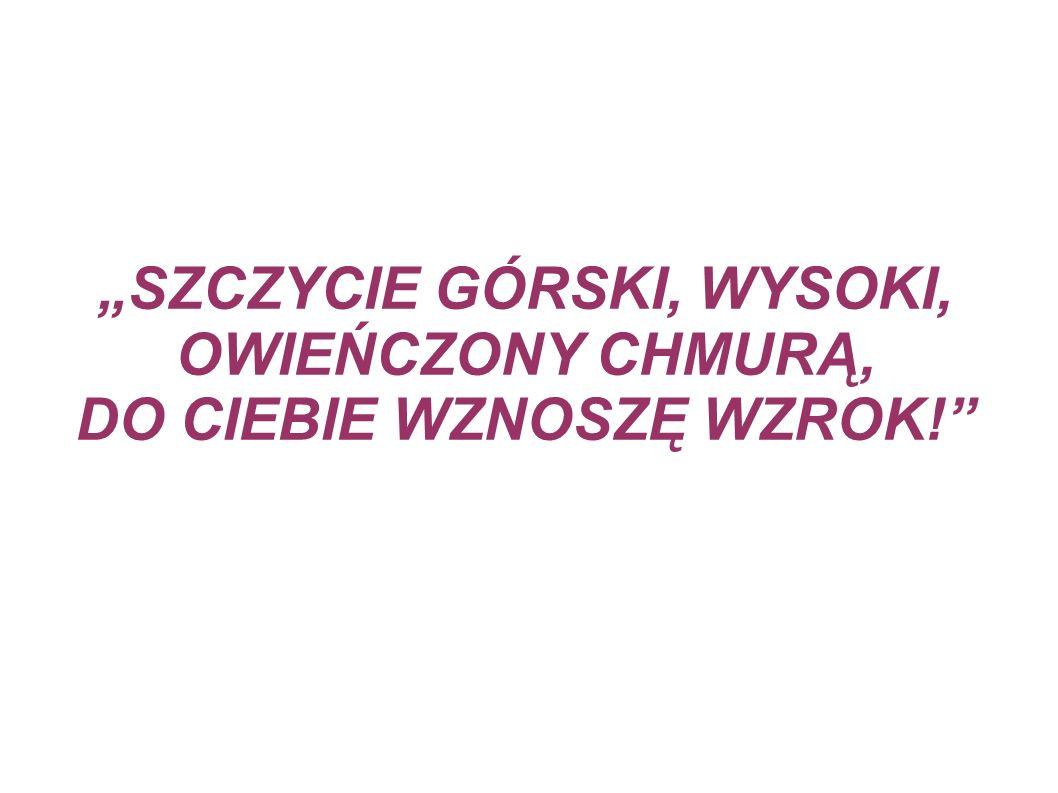"""""""SZCZYCIE GÓRSKI, WYSOKI, OWIEŃCZONY CHMURĄ, DO CIEBIE WZNOSZĘ WZROK!"""