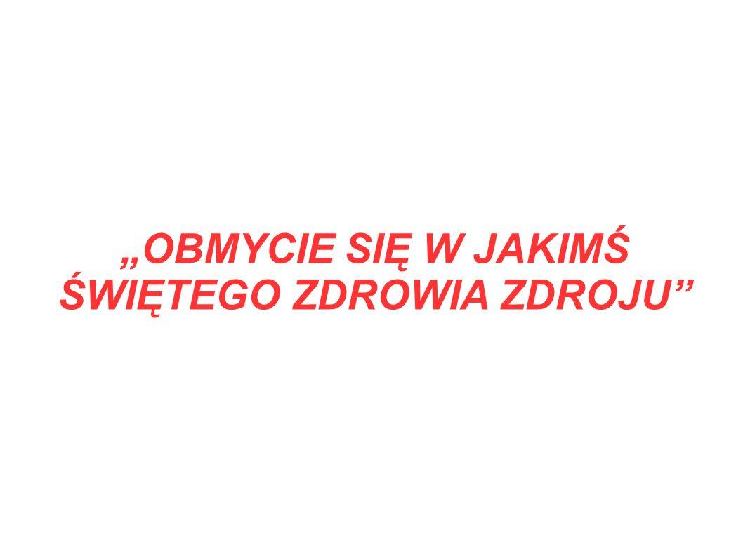 """""""OBMYCIE SIĘ W JAKIMŚ ŚWIĘTEGO ZDROWIA ZDROJU"""