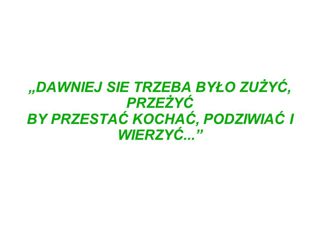 """""""DAWNIEJ SIE TRZEBA BYŁO ZUŻYĆ, PRZEŻYĆ BY PRZESTAĆ KOCHAĆ, PODZIWIAĆ I WIERZYĆ..."""