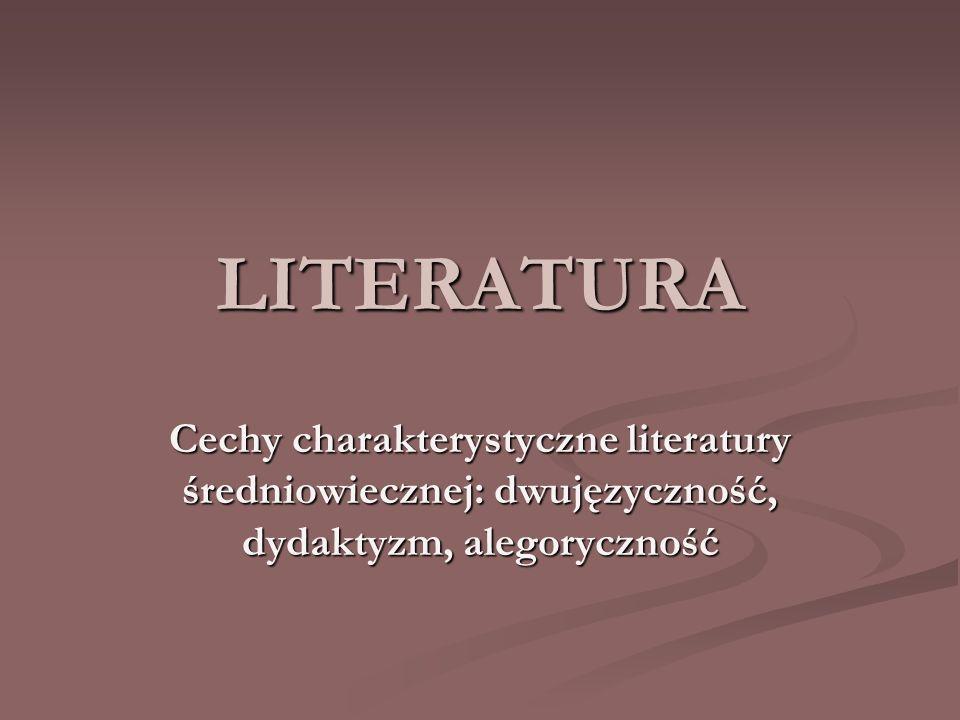 LITERATURA Cechy charakterystyczne literatury średniowiecznej: dwujęzyczność, dydaktyzm, alegoryczność.