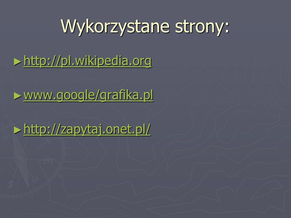 Wykorzystane strony: http://pl.wikipedia.org www.google/grafika.pl